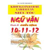 Khơi Nguồn Đam Mê Làm Bài Văn Siêu Tốc Ngữ Văn - Chuyên Đề Chiều Rộng 10 - 11 - 12