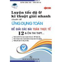 Luyện Tốc Độ Và Kĩ Thuật Giải Nhanh Chuyên Đề Ứng Dụng Toán Để Giải Các Bài Toán Thực Tế 12