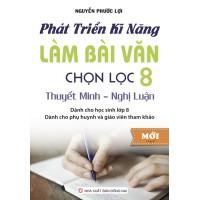 Phát Triển Kỹ Năng Làm Bài Văn Chọn Lọc Lớp 8 (Thuyết Minh - Nghị Luận)